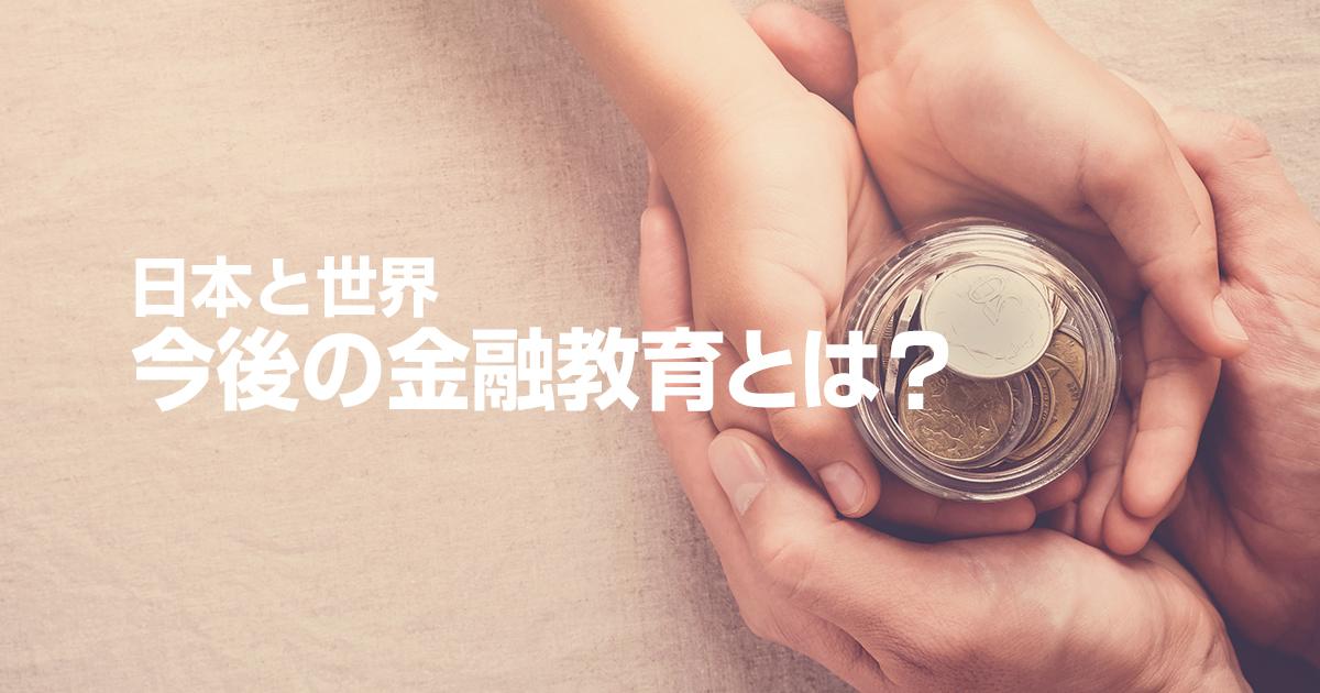 今後の金融教育とは?日本と世界、その差を知り、そして学ぼう!